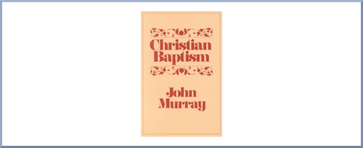 "Book Thoughts #5: ""Christian Baptism"" by John Murray"